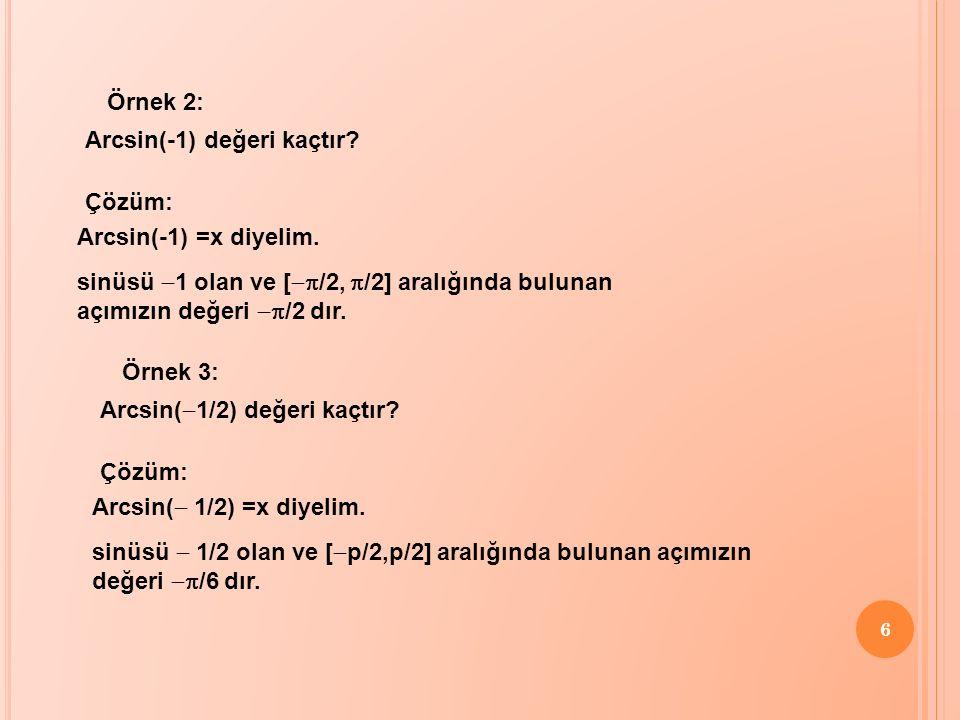 Örnek 2: Arcsin(-1) değeri kaçtır Çözüm: Arcsin(-1) =x diyelim. sinüsü -1 olan ve [-p/2, p/2] aralığında bulunan açımızın değeri -p/2 dır.